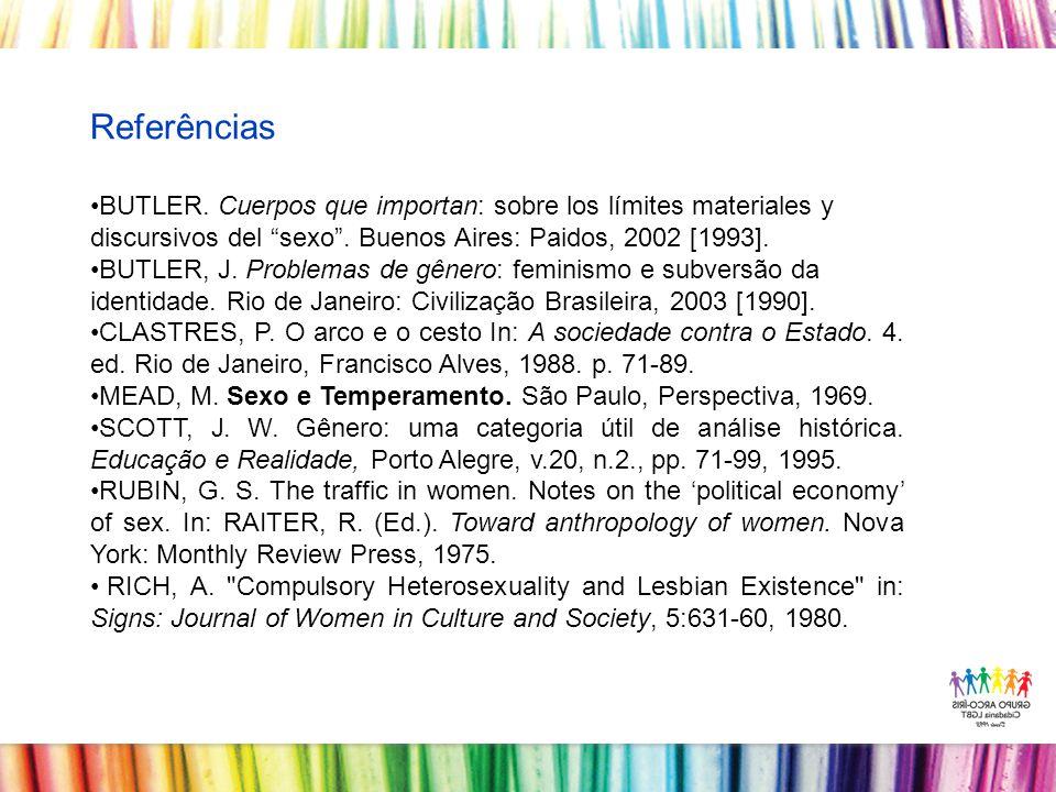 Referências BUTLER. Cuerpos que importan: sobre los límites materiales y discursivos del sexo . Buenos Aires: Paidos, 2002 [1993].